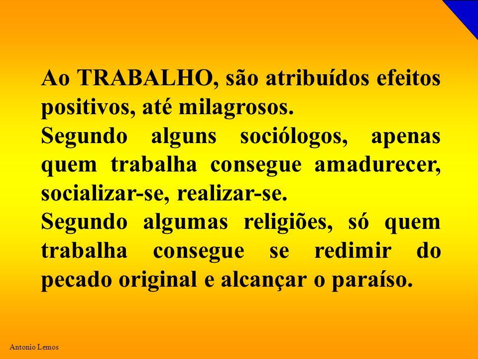 Antonio Lemos Ao TRABALHO, são atribuídos efeitos positivos, até milagrosos. Segundo alguns sociólogos, apenas quem trabalha consegue amadurecer, soci