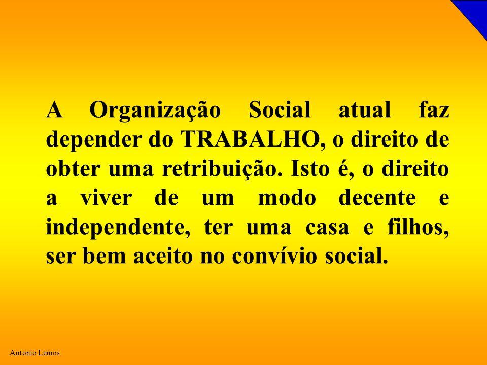 Antonio Lemos A Organização Social atual faz depender do TRABALHO, o direito de obter uma retribuição. Isto é, o direito a viver de um modo decente e