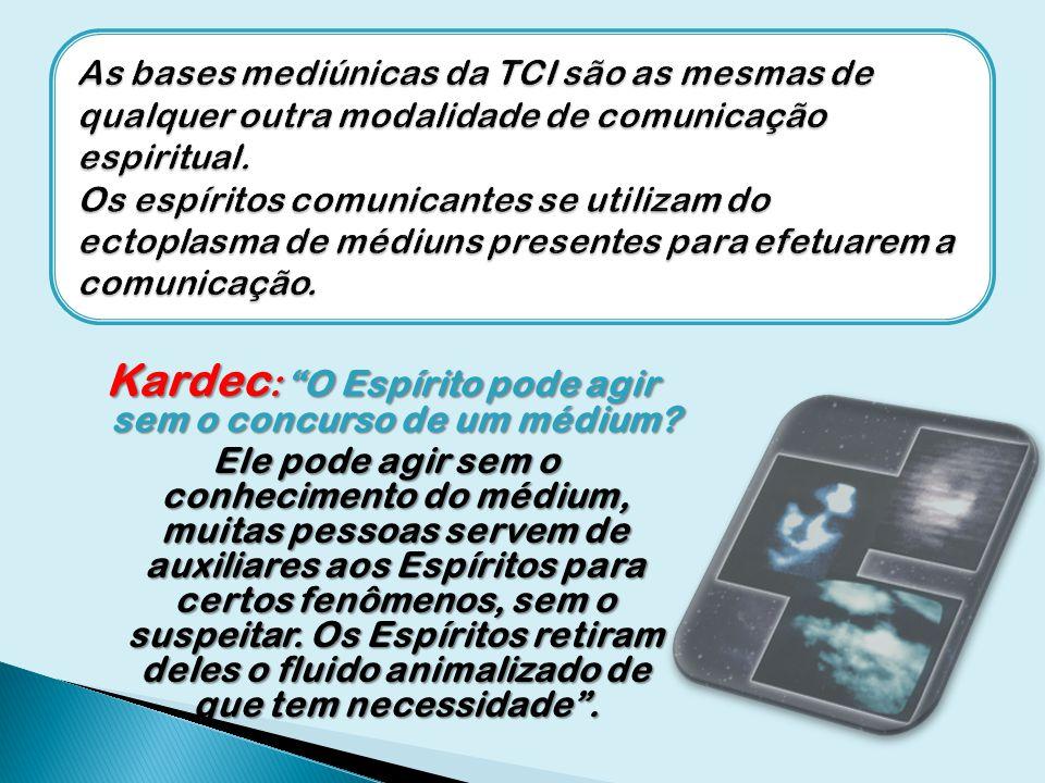 Kardec : O Espírito pode agir sem o concurso de um médium? Ele pode agir sem o conhecimento do médium, muitas pessoas servem de auxiliares aos Espírit