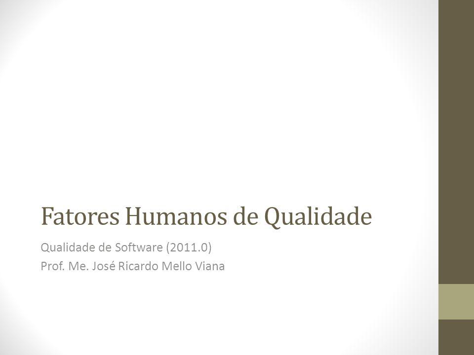 Fatores Humanos de Qualidade Qualidade de Software (2011.0) Prof. Me. José Ricardo Mello Viana