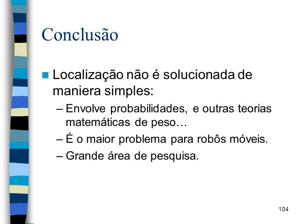 104 Conclusão Localização não é solucionada de maniera simples: –Envolve probabilidades, e outras teorias matemáticas de peso… –É o maior problema par