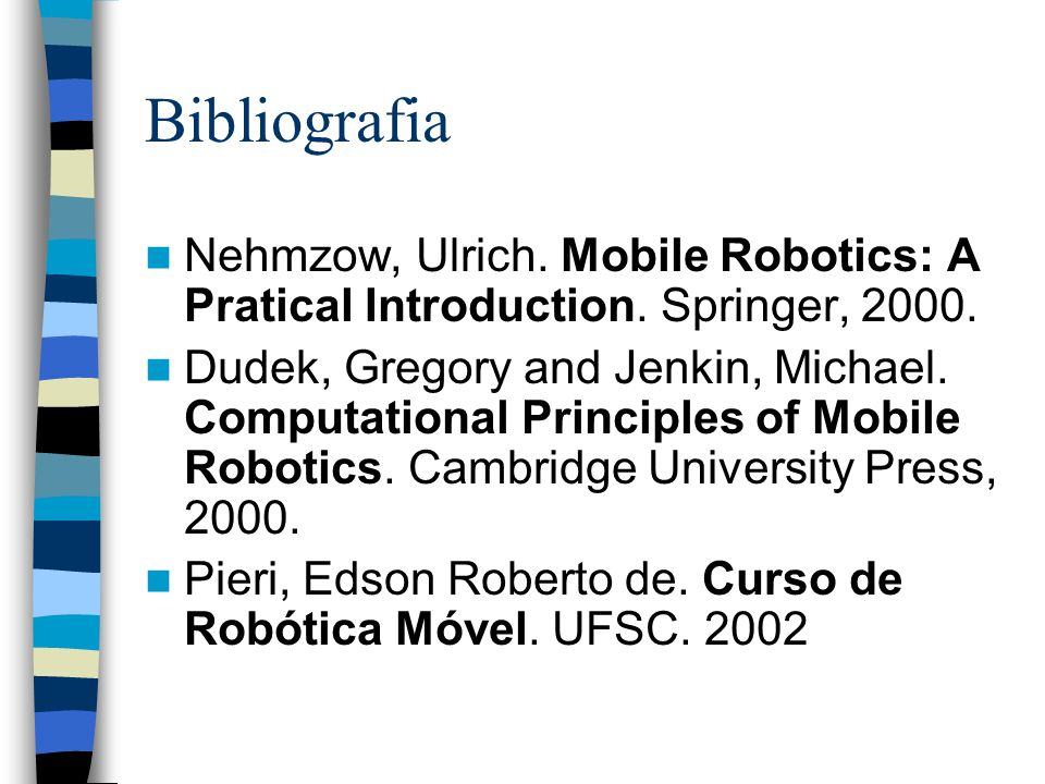 Bibliografia Nehmzow, Ulrich. Mobile Robotics: A Pratical Introduction. Springer, 2000. Dudek, Gregory and Jenkin, Michael. Computational Principles o