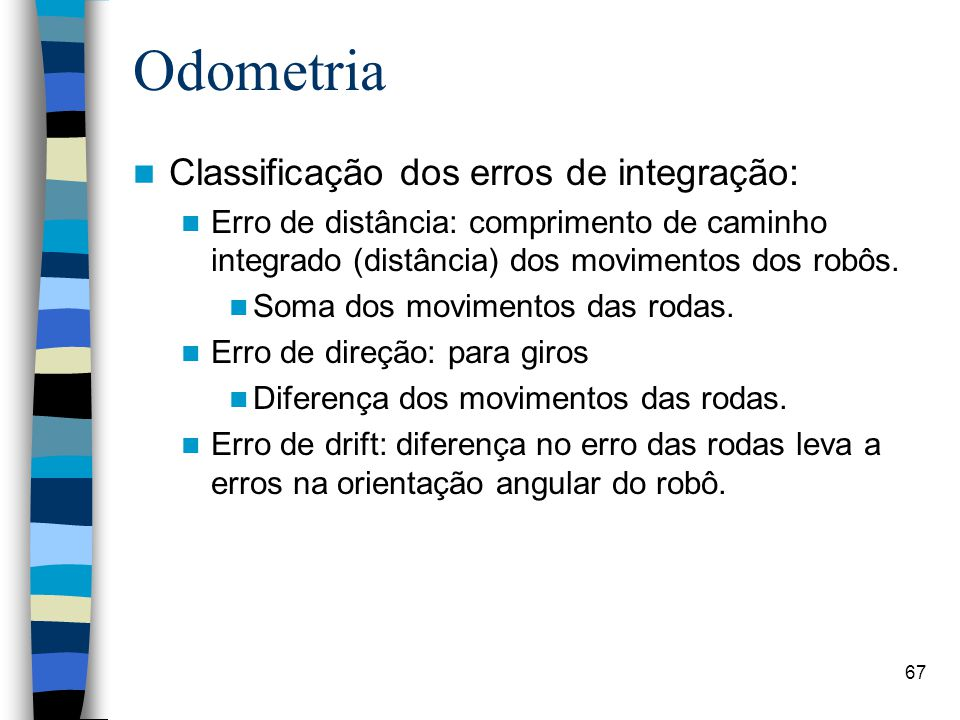 67 Odometria Classificação dos erros de integração: Erro de distância: comprimento de caminho integrado (distância) dos movimentos dos robôs. Soma dos