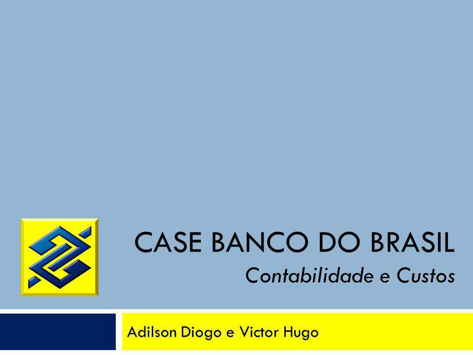 CASE BANCO DO BRASIL Contabilidade e Custos Adilson Diogo e Victor Hugo