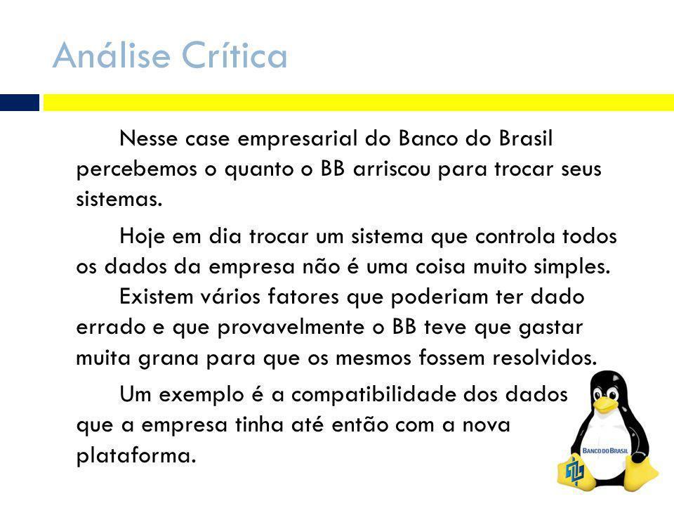 Análise Crítica Nesse case empresarial do Banco do Brasil percebemos o quanto o BB arriscou para trocar seus sistemas. Hoje em dia trocar um sistema q