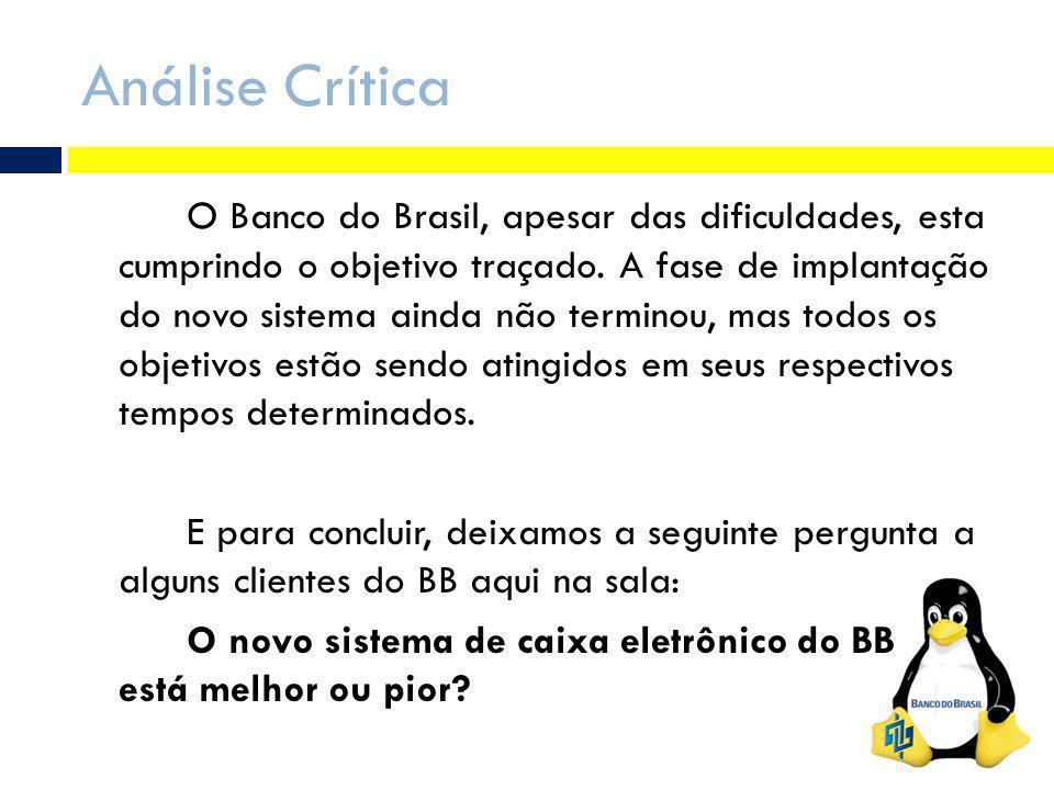 Análise Crítica O Banco do Brasil, apesar das dificuldades, esta cumprindo o objetivo traçado. A fase de implantação do novo sistema ainda não termino