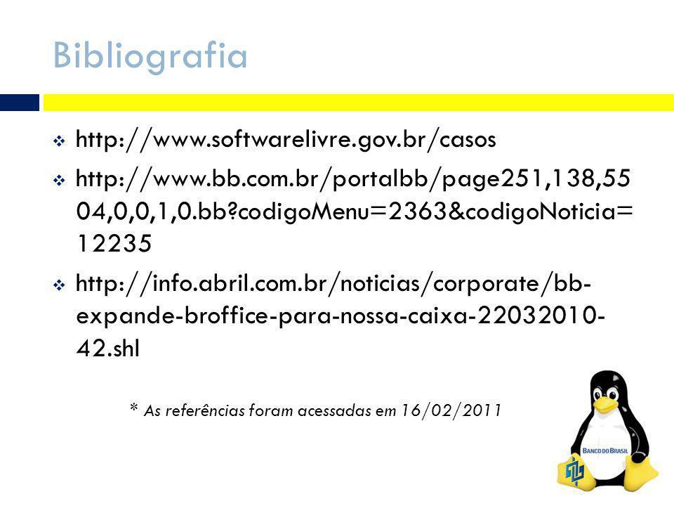 Bibliografia http://www.softwarelivre.gov.br/casos http://www.bb.com.br/portalbb/page251,138,55 04,0,0,1,0.bb?codigoMenu=2363&codigoNoticia= 12235 http://info.abril.com.br/noticias/corporate/bb- expande-broffice-para-nossa-caixa-22032010- 42.shl * As referências foram acessadas em 16/02/2011