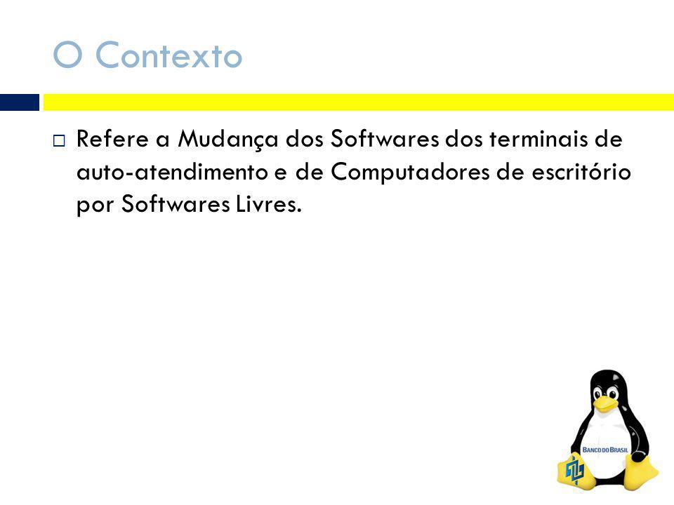 O Contexto Refere a Mudança dos Softwares dos terminais de auto-atendimento e de Computadores de escritório por Softwares Livres.