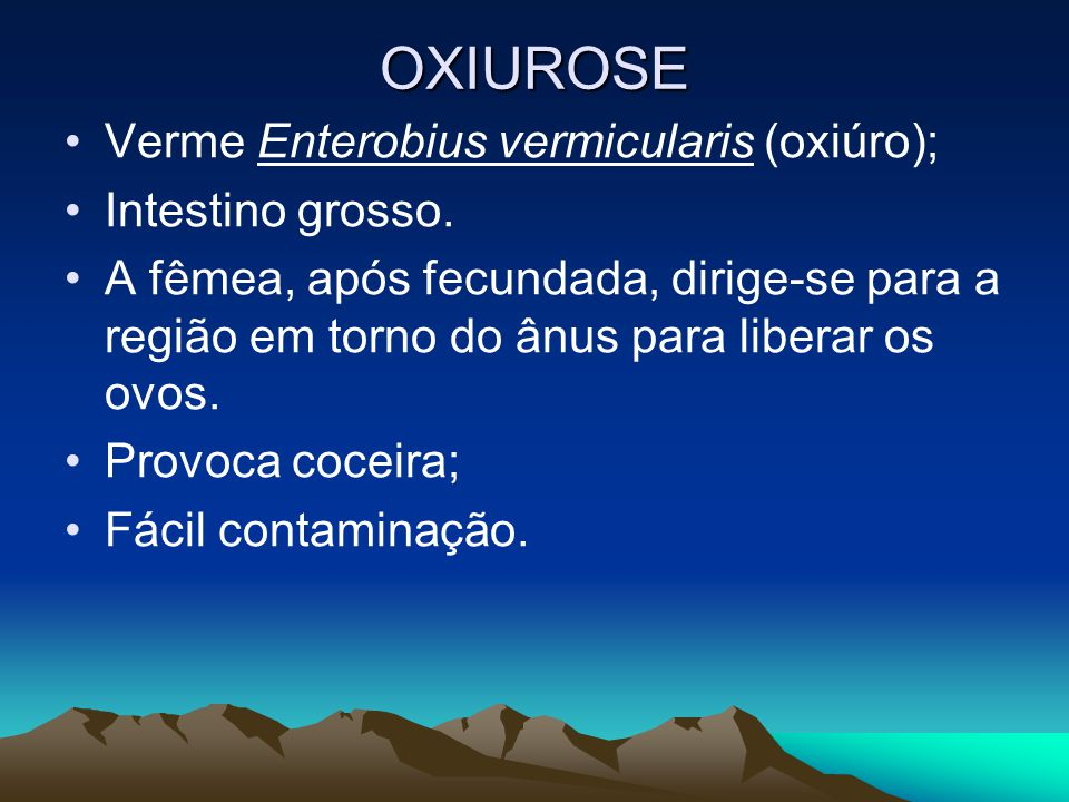 OXIUROSE Verme Enterobius vermicularis (oxiúro); Intestino grosso.