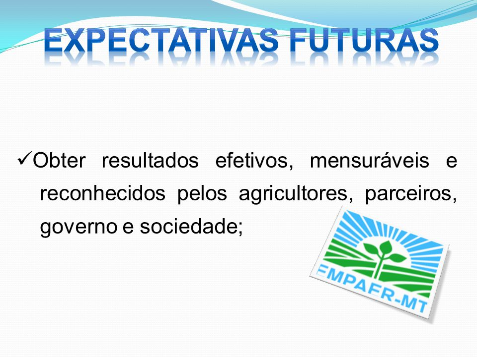 Obter resultados efetivos, mensuráveis e reconhecidos pelos agricultores, parceiros, governo e sociedade;