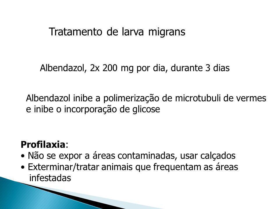 Tratamento de larva migrans Albendazol, 2x 200 mg por dia, durante 3 dias Albendazol inibe a polimerização de microtubuli de vermes e inibe o incorpor