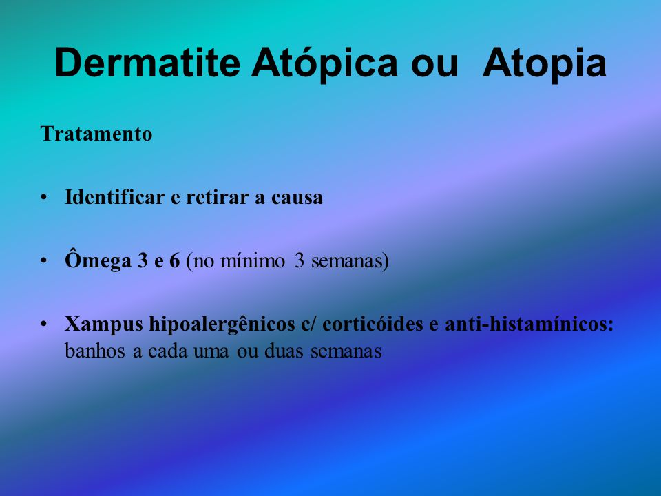Dermatite Atópica ou Atopia Tratamento Identificar e retirar a causa Ômega 3 e 6 (no mínimo 3 semanas) Xampus hipoalergênicos c/ corticóides e anti-hi