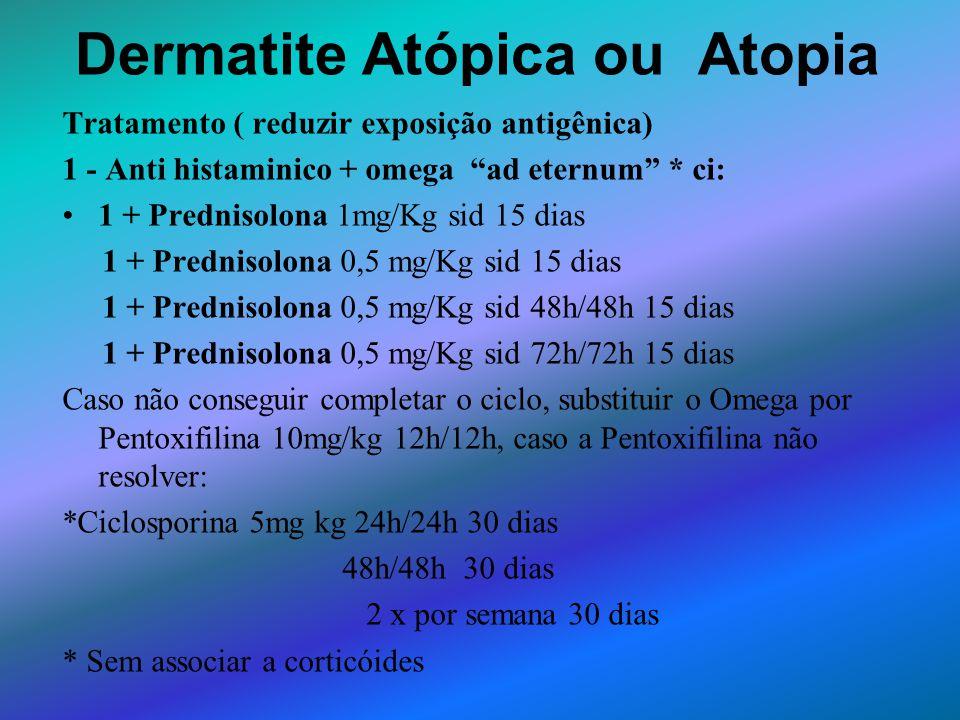 Dermatite Atópica ou Atopia Tratamento ( reduzir exposição antigênica) 1 - Anti histaminico + omega ad eternum * ci: 1 + Prednisolona 1mg/Kg sid 15 di