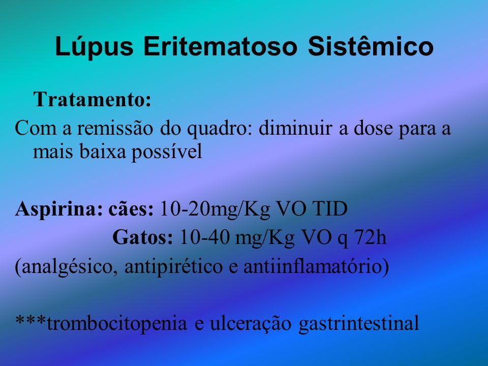 Lúpus Eritematoso Sistêmico Tratamento: Com a remissão do quadro: diminuir a dose para a mais baixa possível Aspirina: cães: 10-20mg/Kg VO TID Gatos: