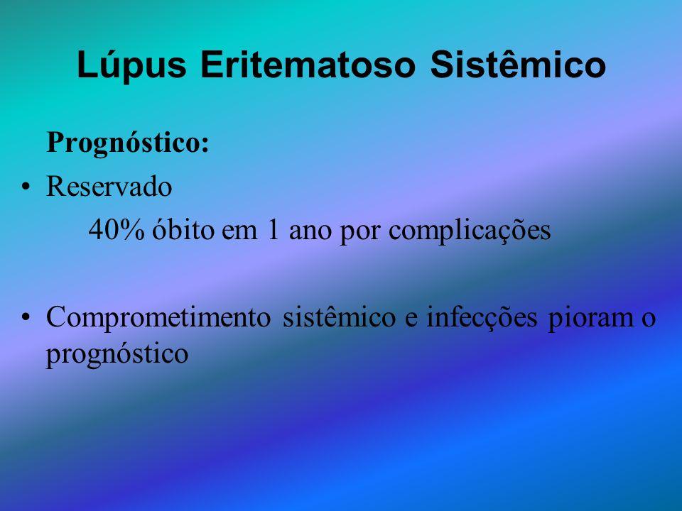 Lúpus Eritematoso Sistêmico Prognóstico: Reservado 40% óbito em 1 ano por complicações Comprometimento sistêmico e infecções pioram o prognóstico