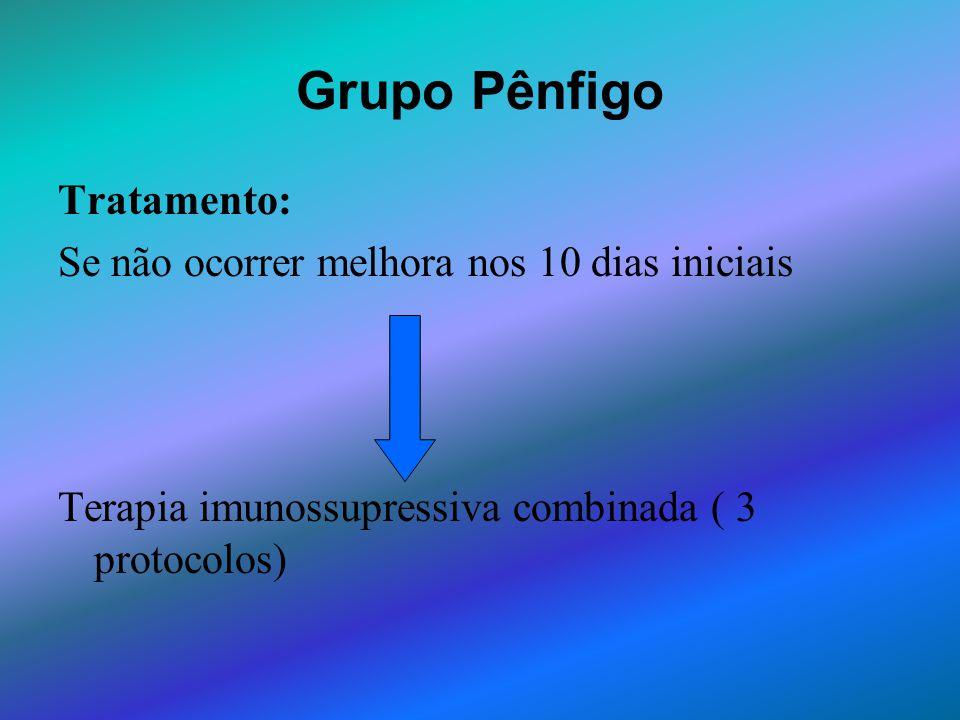 Grupo Pênfigo Tratamento: Se não ocorrer melhora nos 10 dias iniciais Terapia imunossupressiva combinada ( 3 protocolos)