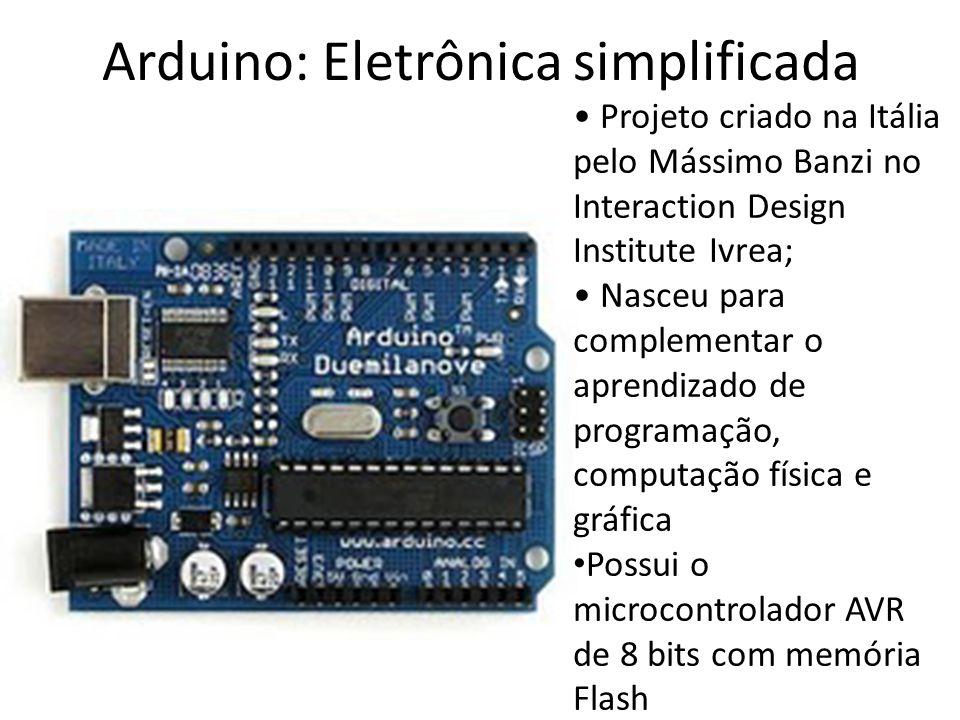 Arduino: Eletrônica simplificada Projeto criado na Itália pelo Mássimo Banzi no Interaction Design Institute Ivrea; Nasceu para complementar o aprendizado de programação, computação física e gráfica Possui o microcontrolador AVR de 8 bits com memória Flash