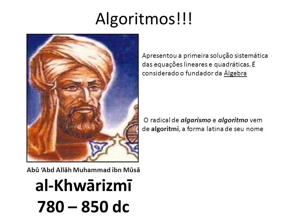 Algoritmos!!! Abū Abd Allāh Muhammad ibn Mūsā al-Khwārizmī 780 – 850 dc Apresentou a primeira solução sistemática das equações lineares e quadráticas.