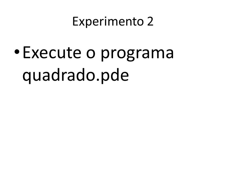 Experimento 2 Execute o programa quadrado.pde