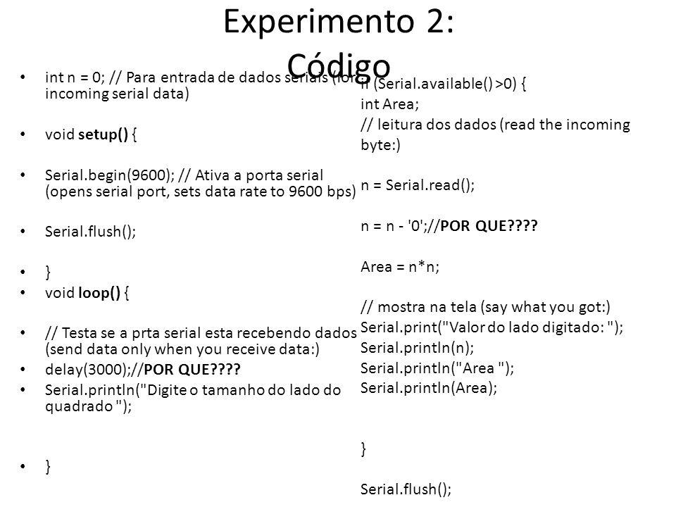 Experimento 2: Código int n = 0; // Para entrada de dados seriais (for incoming serial data) void setup() { Serial.begin(9600); // Ativa a porta serial (opens serial port, sets data rate to 9600 bps) Serial.flush(); } void loop() { // Testa se a prta serial esta recebendo dados (send data only when you receive data:) delay(3000);//POR QUE???.
