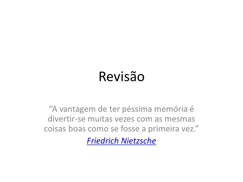 Revisão A vantagem de ter péssima memória é divertir-se muitas vezes com as mesmas coisas boas como se fosse a primeira vez. Friedrich Nietzsche