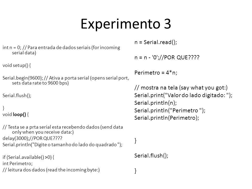 Experimento 3 int n = 0; // Para entrada de dados seriais (for incoming serial data) void setup() { Serial.begin(9600); // Ativa a porta serial (opens serial port, sets data rate to 9600 bps) Serial.flush(); } void loop() { // Testa se a prta serial esta recebendo dados (send data only when you receive data:) delay(3000);//POR QUE???.