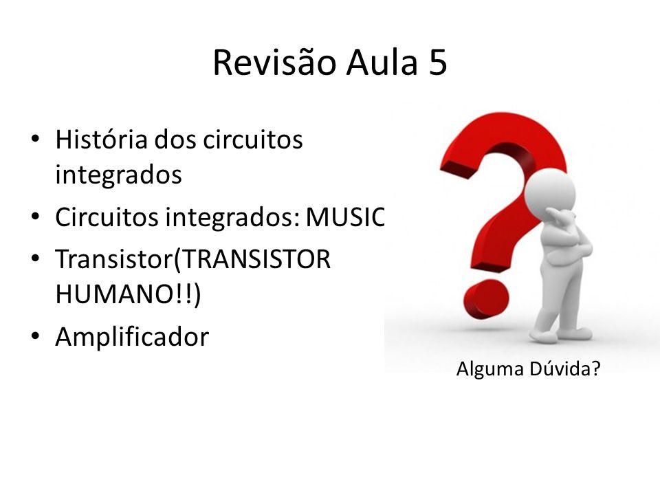 Revisão Aula 5 História dos circuitos integrados Circuitos integrados: MUSIC Transistor(TRANSISTOR HUMANO!!) Amplificador Alguma Dúvida?
