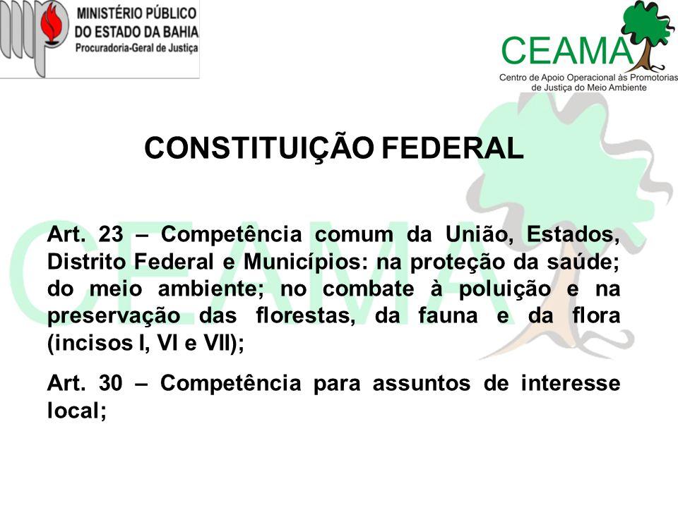 CONSTITUIÇÃO FEDERAL Art. 23 – Competência comum da União, Estados, Distrito Federal e Municípios: na proteção da saúde; do meio ambiente; no combate