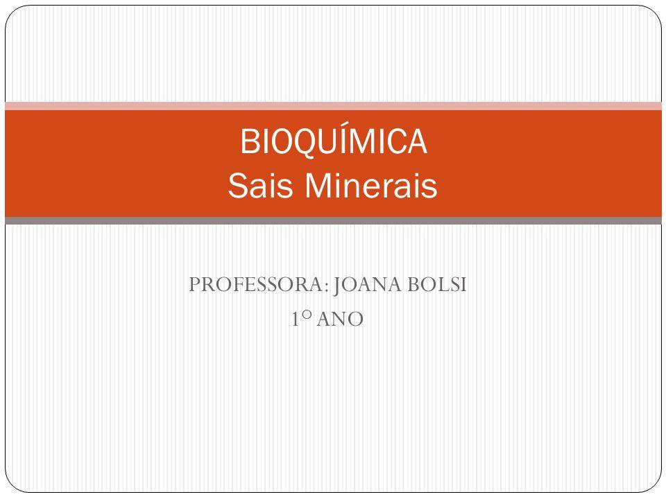 PROFESSORA: JOANA BOLSI 1 O ANO BIOQUÍMICA Sais Minerais