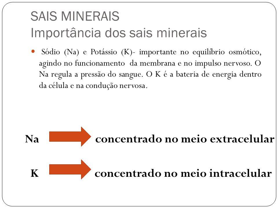 SAIS MINERAIS Importância dos sais minerais Sódio (Na) e Potássio (K)- importante no equilíbrio osmótico, agindo no funcionamento da membrana e no imp