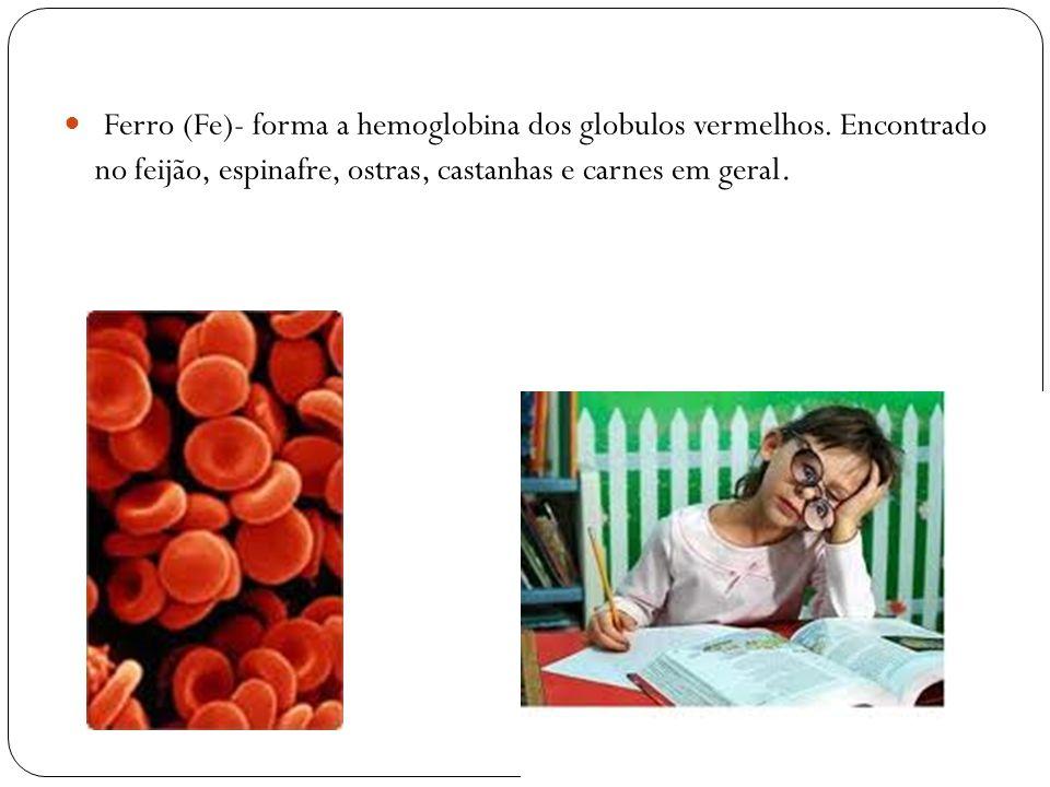 Ferro (Fe)- forma a hemoglobina dos globulos vermelhos. Encontrado no feijão, espinafre, ostras, castanhas e carnes em geral.