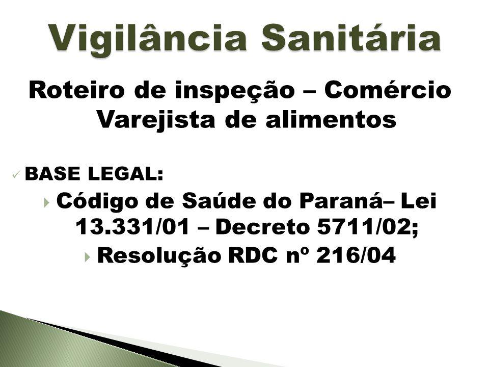 Roteiro de inspeção – Comércio Varejista de alimentos BASE LEGAL: Código de Saúde do Paraná– Lei 13.331/01 – Decreto 5711/02; Resolução RDC nº 216/04