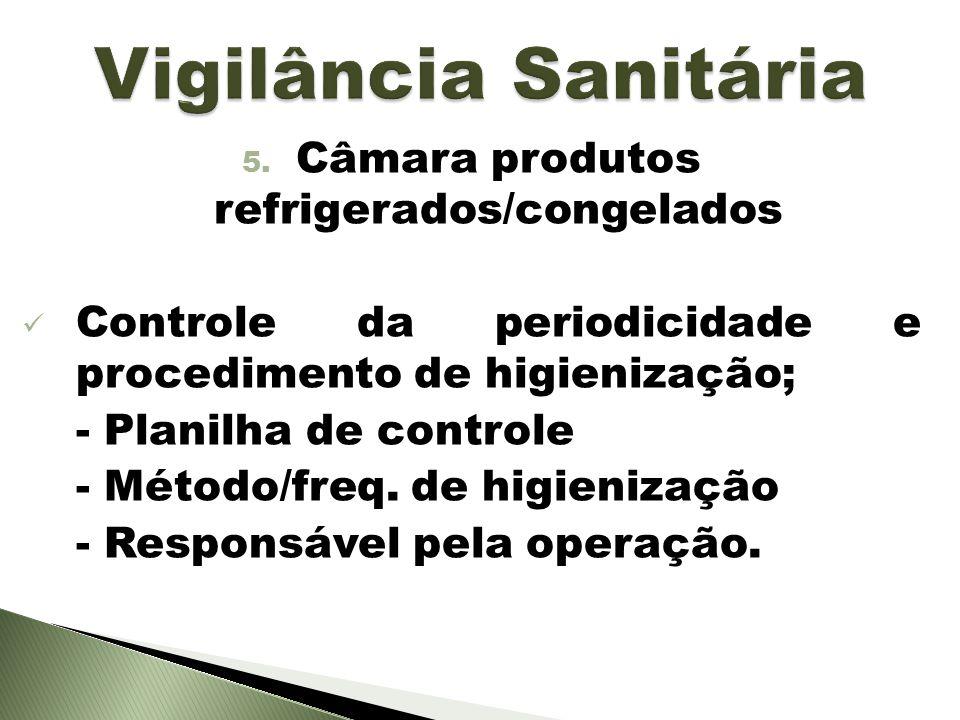 5. Câmara produtos refrigerados/congelados Controle da periodicidade e procedimento de higienização; - Planilha de controle - Método/freq. de higieniz