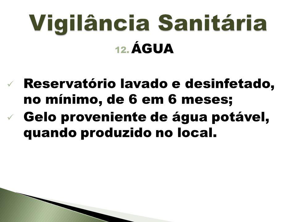 12. ÁGUA Reservatório lavado e desinfetado, no mínimo, de 6 em 6 meses; Gelo proveniente de água potável, quando produzido no local.