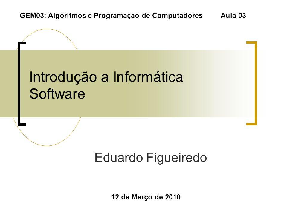 Introdução a Informática Software Eduardo Figueiredo 12 de Março de 2010 GEM03: Algoritmos e Programação de Computadores Aula 03