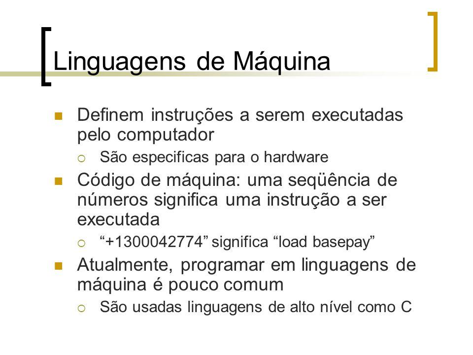 Linguagens de Máquina Definem instruções a serem executadas pelo computador São especificas para o hardware Código de máquina: uma seqüência de números significa uma instrução a ser executada +1300042774 significa load basepay Atualmente, programar em linguagens de máquina é pouco comum São usadas linguagens de alto nível como C