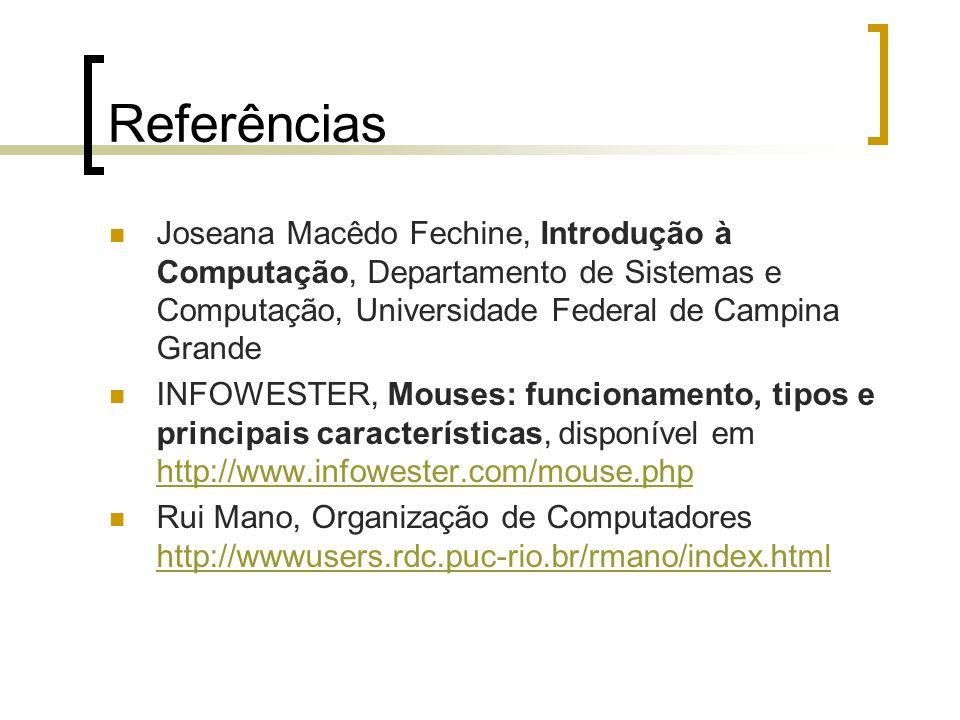 Referências Joseana Macêdo Fechine, Introdução à Computação, Departamento de Sistemas e Computação, Universidade Federal de Campina Grande INFOWESTER, Mouses: funcionamento, tipos e principais características, disponível em http://www.infowester.com/mouse.php http://www.infowester.com/mouse.php Rui Mano, Organização de Computadores http://wwwusers.rdc.puc-rio.br/rmano/index.html http://wwwusers.rdc.puc-rio.br/rmano/index.html