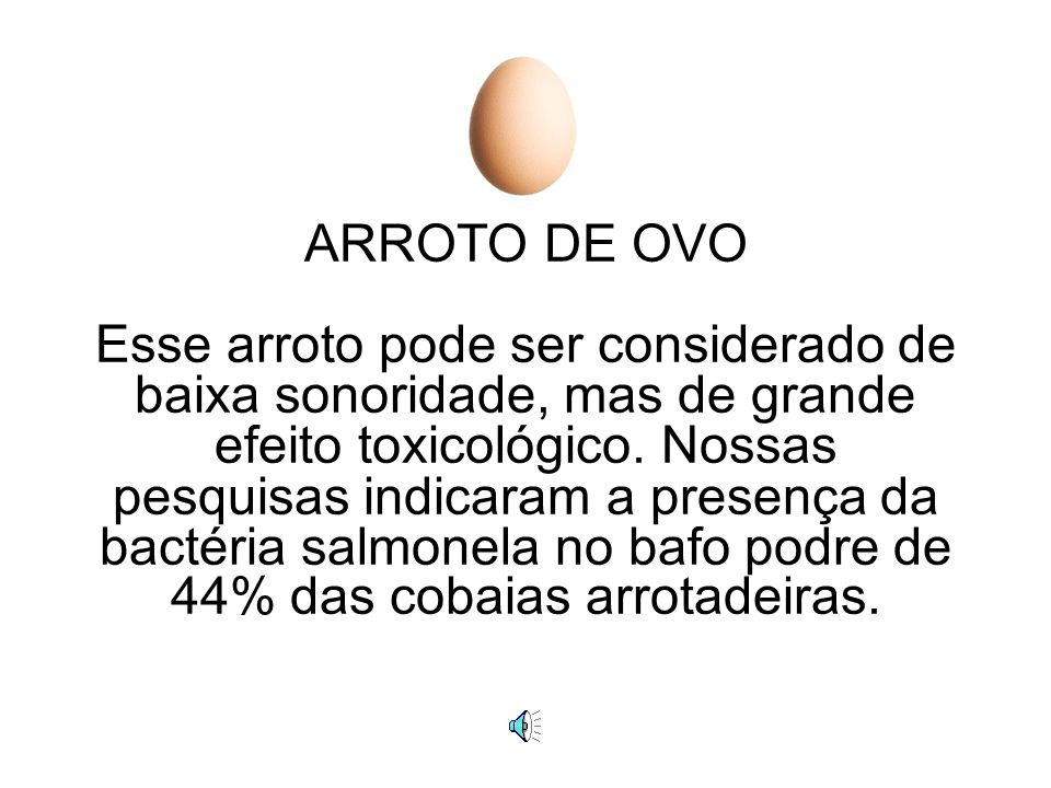 ARROTO DE OVO Esse arroto pode ser considerado de baixa sonoridade, mas de grande efeito toxicológico.