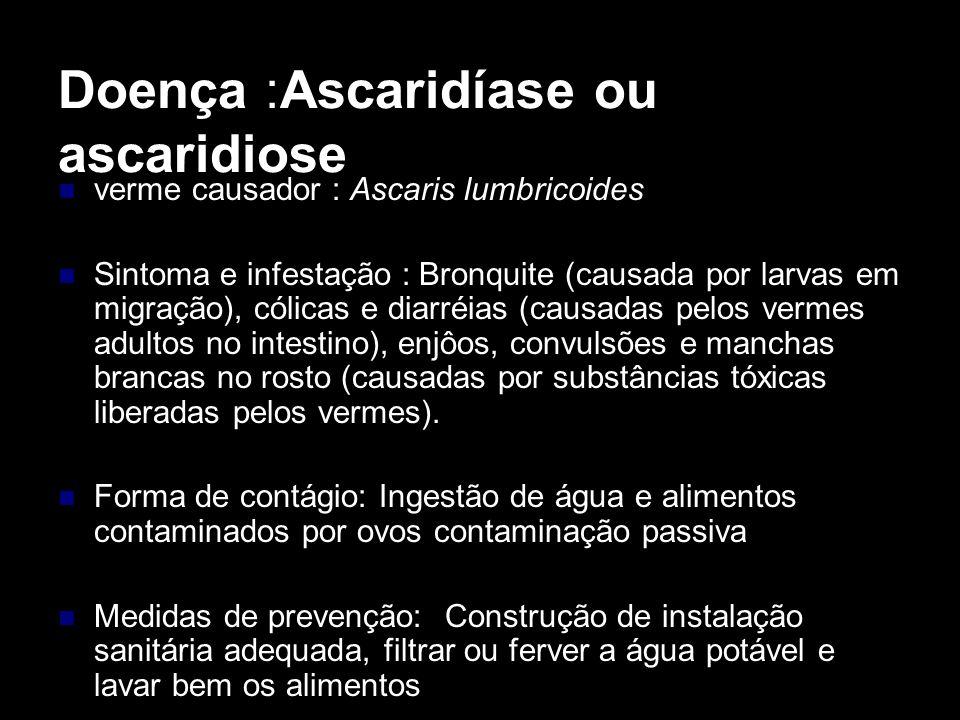 Doença :Ascaridíase ou ascaridiose verme causador : Ascaris lumbricoides Sintoma e infestação : Bronquite (causada por larvas em migração), cólicas e