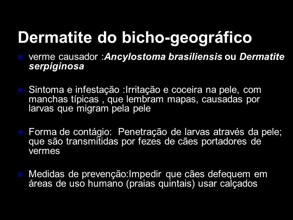 Dermatite do bicho-geográfico verme causador :Ancylostoma brasiliensis ou Dermatite serpiginosa Sintoma e infestação :Irritação e coceira na pele, com