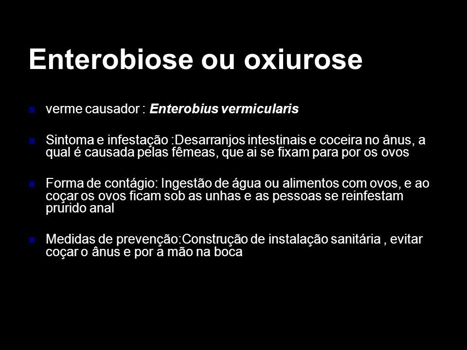 Enterobiose ou oxiurose verme causador : Enterobius vermicularis Sintoma e infestação :Desarranjos intestinais e coceira no ânus, a qual é causada pel