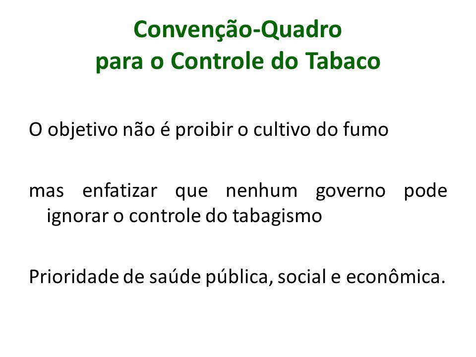 Convenção-Quadro para o Controle do Tabaco O objetivo não é proibir o cultivo do fumo mas enfatizar que nenhum governo pode ignorar o controle do taba