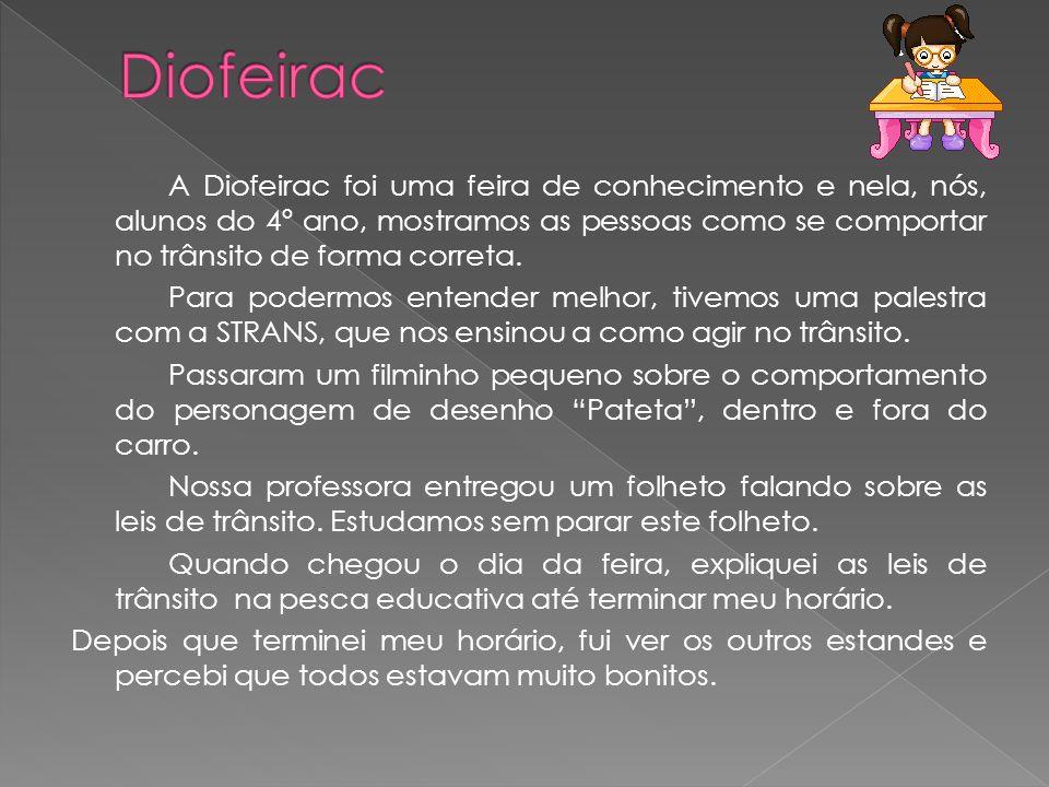 A Diofeirac foi uma feira de conhecimento e nela, nós, alunos do 4º ano, mostramos as pessoas como se comportar no trânsito de forma correta. Para pod