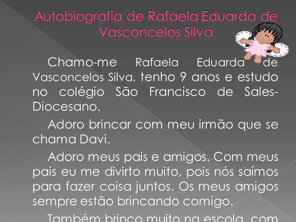 Chamo-me Rafaela Eduarda de Vasconcelos Silva, tenho 9 anos e estudo no colégio São Francisco de Sales- Diocesano. Adoro brincar com meu irmão que se