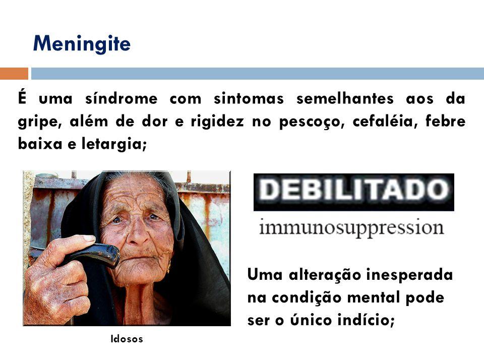 Meningite É uma síndrome com sintomas semelhantes aos da gripe, além de dor e rigidez no pescoço, cefaléia, febre baixa e letargia; Idosos Uma alteraç