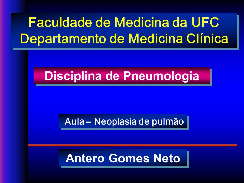 Antero Gomes Neto Disciplina de Pneumologia Aula – Neoplasia de pulmão Faculdade de Medicina da UFC Departamento de Medicina Clínica Faculdade de Medicina da UFC Departamento de Medicina Clínica