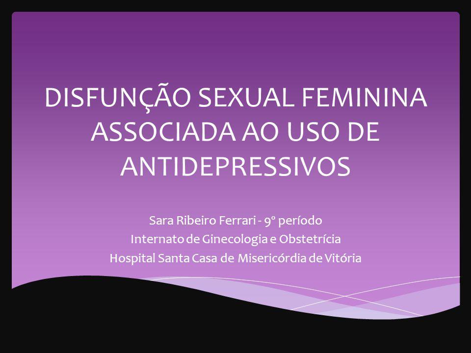 DISFUNÇÃO SEXUAL FEMININA ASSOCIADA AO USO DE ANTIDEPRESSIVOS Sara Ribeiro Ferrari - 9º período Internato de Ginecologia e Obstetrícia Hospital Santa