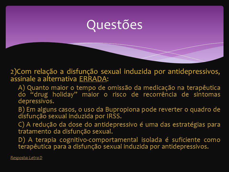 2)Com relação a disfunção sexual induzida por antidepressivos, assinale a alternativa ERRADA: A) Quanto maior o tempo de omissão da medicação na terapêutica do drug holiday maior o risco de recorrência de sintomas depressivos.