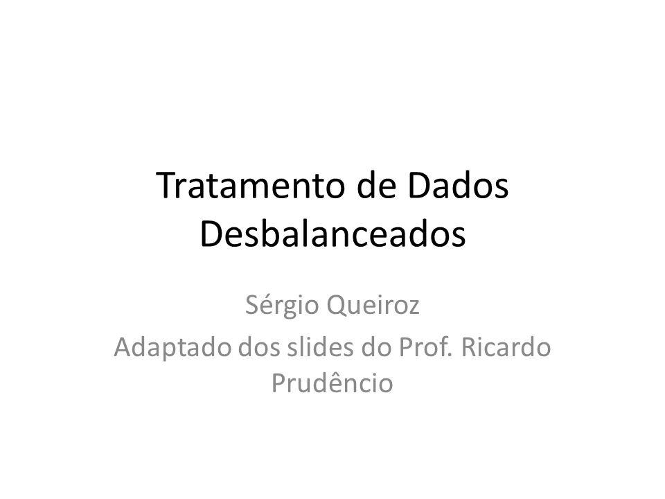 Tratamento de Dados Desbalanceados Sérgio Queiroz Adaptado dos slides do Prof. Ricardo Prudêncio