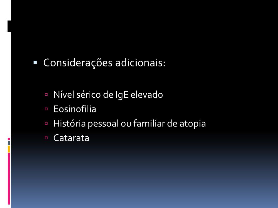 Considerações adicionais: Nível sérico de IgE elevado Eosinofilia História pessoal ou familiar de atopia Catarata